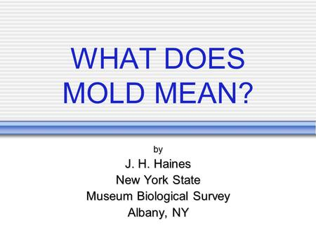 WHAT DOES MOLD MEAN? by J. H. Haines New York State Museum Biological Survey Albany, NY.