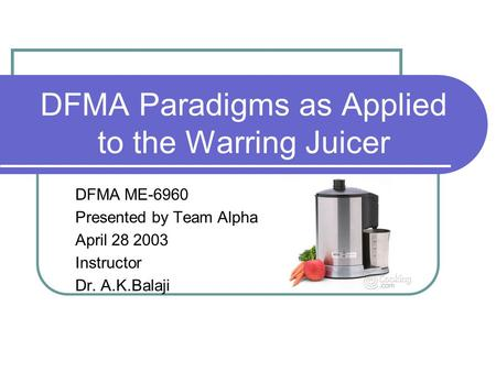 DFMA Paradigms as Applied to the Warring Juicer DFMA ME-6960 Presented by Team Alpha April 28 2003 Instructor Dr. A.K.Balaji.