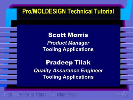 ® ® Pro/MOLDESIGN Technical Tutorial Scott Morris Product Manager Tooling Applications Pradeep Tilak Quality Assurance Engineer Tooling Applications.