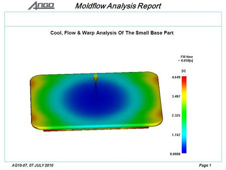 Moldflow Analysis Report Page 1AG10-07, 07 JULY 2010 Cool, Flow & Warp Analysis Of The Small Base Part.