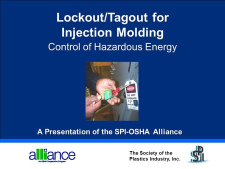 The Society of the Plastics Industry, Inc. Lockout/Tagout for Injection Molding Control of Hazardous Energy A Presentation of the SPI-OSHA Alliance.