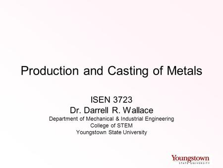 Production and Casting of Metals ISEN 3723 Dr. Darrell R. Wallace Department of Mechanical & Industrial Engineering College of STEM Youngstown State University.