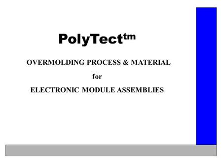 PolyTect tm OVERMOLDING PROCESS & MATERIAL for ELECTRONIC MODULE ASSEMBLIES.