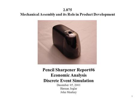 1 Pencil Sharpener Report#6 Economic Analysis Discrete Event Simulation December 05, 2001 Hernan Joglar John Sharkey 2.875 Mechanical Assembly and its.