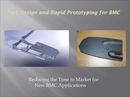 Reducing the Time to Market for New BMC Applications Part Design and Rapid Prototyping for BMC.