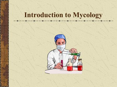 Introduction to Mycology. Mycology is the study of fungi – Yeast Mold.