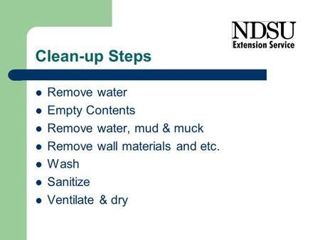 Clean-up Steps Remove water Empty Contents Remove water, mud & muck Remove wall materials and etc. Wash Sanitize Ventilate & dry.