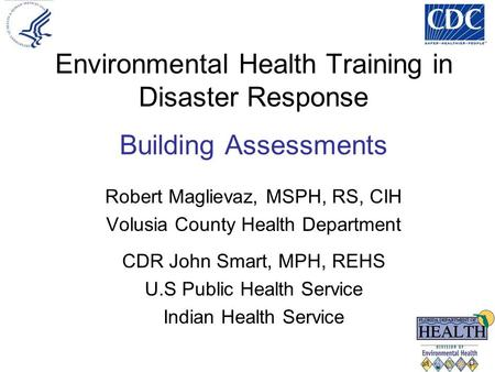 Environmental Health Training in Disaster Response Building Assessments Robert Maglievaz, MSPH, RS, CIH Volusia County Health Department CDR John Smart,