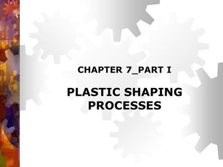 CHAPTER 7_PART I PLASTIC SHAPING PROCESSES