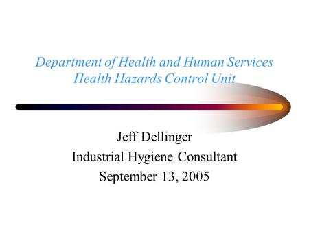 Department of Health and Human Services Health Hazards Control Unit Jeff Dellinger Industrial Hygiene Consultant September 13, 2005.
