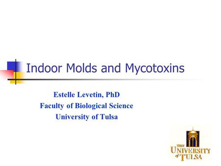 Indoor Molds and Mycotoxins Estelle Levetin, PhD Faculty of Biological Science University of Tulsa.