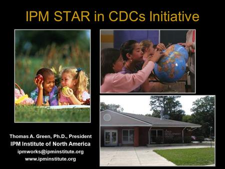 IPM STAR in CDCs Initiative Thomas A. Green, Ph.D., President IPM Institute of North America