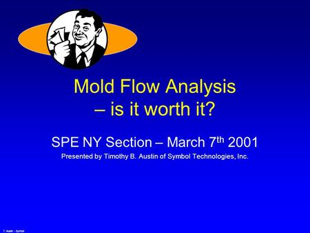 T. Austin - Symbol Mold Flow Analysis – is it worth it? SPE NY Section – March 7 th 2001 Presented by Timothy B. Austin of Symbol Technologies, Inc.