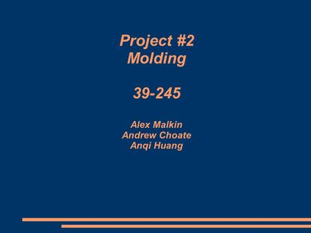 Project #2 Molding 39-245 Alex Malkin Andrew Choate Anqi Huang.