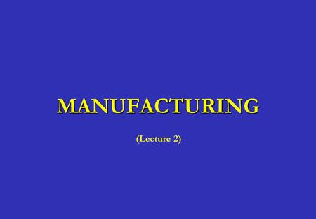 MANUFACTURING (Lecture 2).