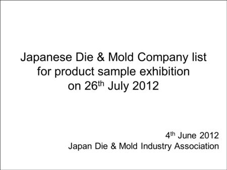 Japanese Die & Mold Company list for product sample exhibition on 26 th July 2012 4 th June 2012 Japan Die & Mold Industry Association.