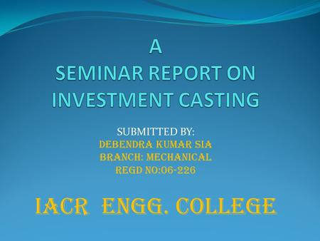 SUBMITTED BY: DEBENDRA KUMAR SIA Branch: mechanical Regd no:06-226 IACR ENGG. COLLEGE.