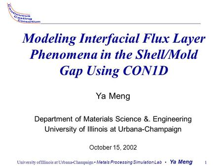University of Illinois at Urbana-Champaign Metals Processing Simulation Lab Ya Meng 1 Modeling Interfacial Flux Layer Phenomena in the Shell/Mold Gap Using.