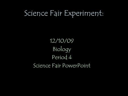 Science Fair Experiment: 12/10/09 Biology Period 4 Science Fair PowerPoint.