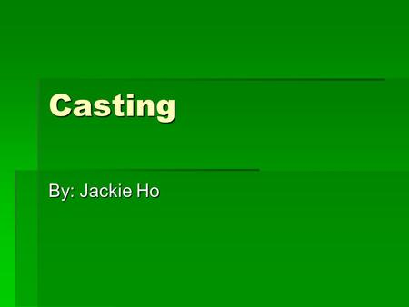 Casting By: Jackie Ho. Casting  The process of which a material is introduced into a mold in liquid state, and is allowed to solidify inside the mold,