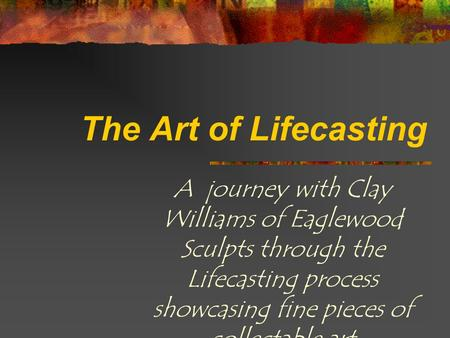 The Art of Lifecasting A journey with Clay Williams of Eaglewood Sculpts through the Lifecasting process showcasing fine pieces of collectable art.