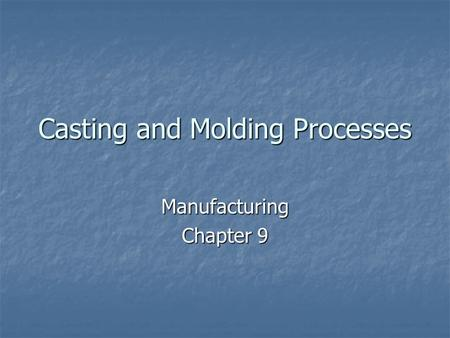Casting and Molding Processes Manufacturing Chapter 9.