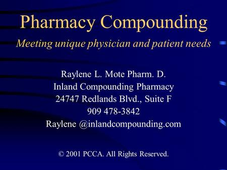 Pharmacy Compounding Meeting unique physician and patient needs Raylene L. Mote Pharm. D. Inland Compounding Pharmacy 24747 Redlands Blvd., Suite F 909.
