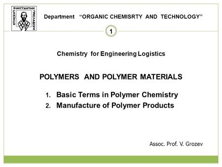 1 Chemistry for Engineering Logistics POLYMERS AND POLYMER MATERIALS 1. Basic Terms in Polymer Chemistry 2. Manufacture of Polymer Products Department.