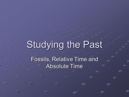 Studying the Past Fossils, Relative Time and Absolute Time.