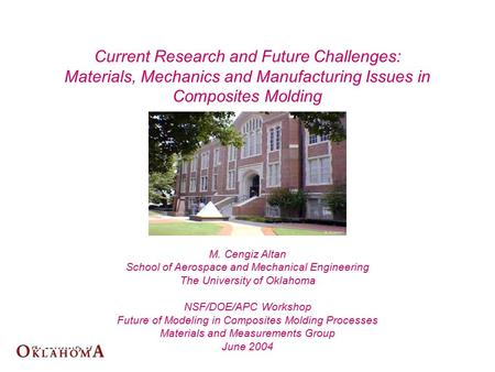 M. Cengiz Altan School of Aerospace and Mechanical Engineering The University of Oklahoma NSF/DOE/APC Workshop Future of Modeling in Composites Molding.