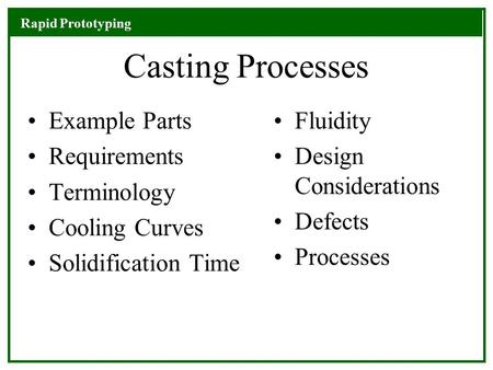Rapid Prototyping Casting Processes Example Parts Requirements Terminology Cooling Curves Solidification Time Fluidity Design Considerations Defects Processes.