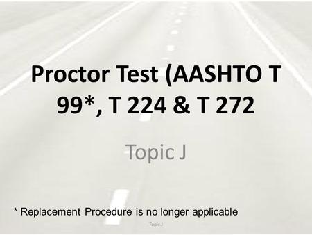 Proctor Test (AASHTO T 99*, T 224 & T 272 Topic J * Replacement Procedure is no longer applicable.
