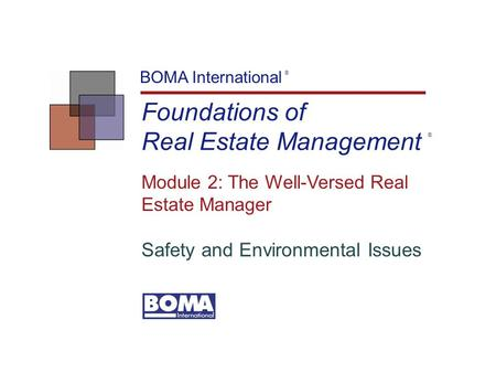 Foundations of Real Estate Management BOMA International ® Module 2: The Well-Versed Real Estate Manager Safety and Environmental Issues ®