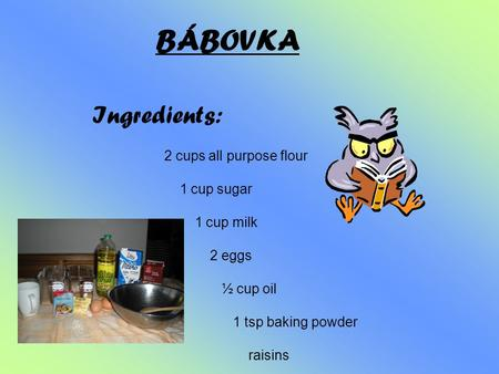 BÁBOVKA Ingredients: 2 cups all purpose flour 1 cup sugar 1 cup milk 2 eggs ½ cup oil 1 tsp baking powder raisins oil or fat for brushing.