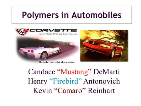 "Polymers in Automobiles Candace ""Mustang"" DeMarti Henry ""Firebird"" Antonovich Kevin ""Camaro"" Reinhart."