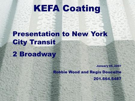 KEFA Coating Presentation to New York City Transit 2 Broadway January 25, 2007 Robbie Wood and Regis Doucette 201.664.5487.