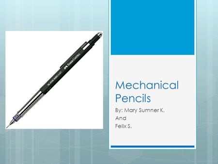 Mechanical Pencils By: Mary Sumner K. And Felix S.