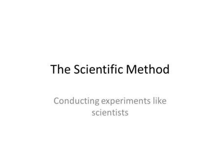 The Scientific Method Conducting experiments like scientists.