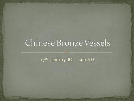 17 th century BC – 200 AD.. The art of China's earliest dynastic periods, often called the Bronze Age, from the Shang to the Han dynasties (1600BC - 200.