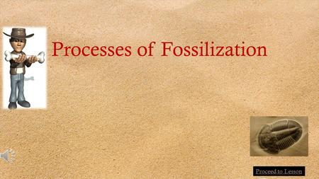 Processes of Fossilization Proceed to Lesson PermineralizationMold Replacement Recrystallization Carbonization After millions of years, most organic.
