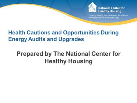 Health Cautions and Opportunities During Energy Audits and Upgrades Prepared by The National Center for Healthy Housing.