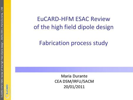 EuCARD-HFM ESAC review of the high field dipole design, 20/01/2011, Maria Durante, 1/40 EuCARD-HFM ESAC Review of the high field dipole design Fabrication.