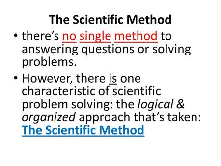 The Scientific Method there's no single method to answering questions or solving problems. However, there is one characteristic of scientific problem solving: