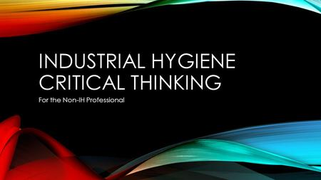 INDUSTRIAL HYGIENE CRITICAL THINKING For the Non-IH Professional.