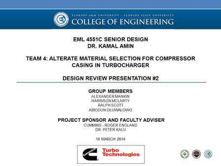 EML 4551C SENIOR DESIGN DR. KAMAL AMIN TEAM 4: ALTERATE MATERIAL SELECTION FOR COMPRESSOR CASING IN TURBOCHARGER DESIGN REVIEW PRESENTATION #2 GROUP MEMBERS.