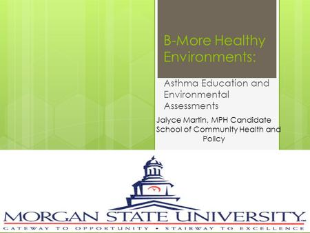 B-More Healthy Environments: Asthma Education and Environmental Assessments Jalyce Martin, MPH Candidate School of Community Health and Policy.