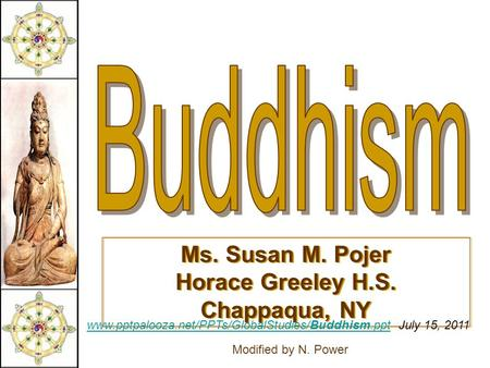Ms. Susan M. Pojer Horace Greeley H.S. Chappaqua, NY www.pptpalooza.net/PPTs/GlobalStudies/Buddhism.pptwww.pptpalooza.net/PPTs/GlobalStudies/Buddhism.ppt.