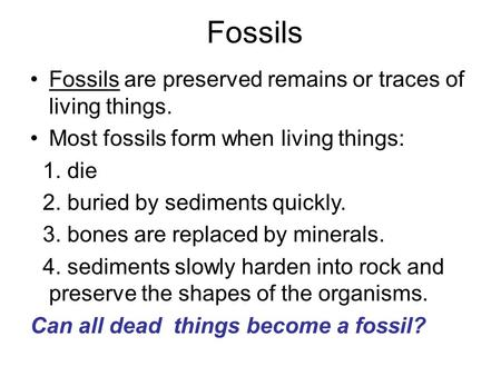 Fossils Fossils are preserved remains or traces of living things. Most fossils form when living things: 1. die 2. buried by sediments quickly. 3. bones.