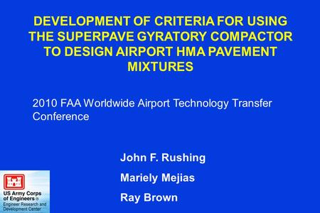 DEVELOPMENT OF CRITERIA FOR USING THE SUPERPAVE GYRATORY COMPACTOR TO DESIGN AIRPORT HMA PAVEMENT MIXTURES John F. Rushing Mariely Mejias Ray Brown 2010.