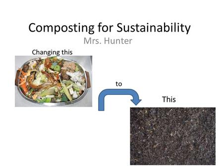 Composting for Sustainability Mrs. Hunter Changing this to This.
